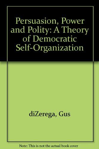 Persuasion, Power and Polity: A Theory of Democratic Self-Organization: Gus diZerega