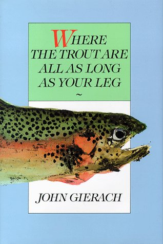 Where the Trout are All as Long as Your Leg (1558210989) by Gierach, John