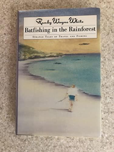 Batfishing in the Rainforest: Strange Tales of Travel and Fishing.: WHITE, Randy Wayne.