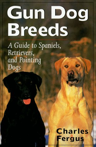 Gun Dog Breeds: A Guide to Spaniels, Retrievers, and Pointing Dogs: Fergus, Charles