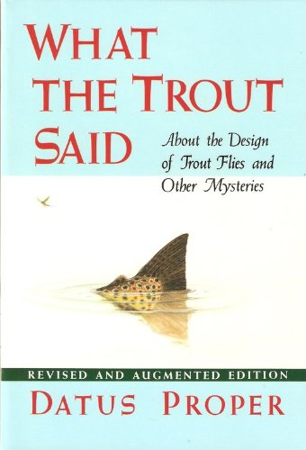 What the Trout Said: About the Design of Trout Flies, and Other Mysteries: Proper, Datus C.
