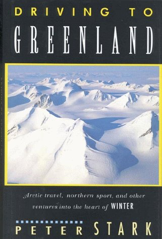 9781558213203: Driving to Greenland: Arctic Travel, Northern Sport, and Other Ventures into the Heart of Winter