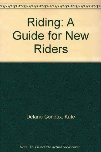 Riding: A Guide for New Riders: Kate Delano-Condax Decker,