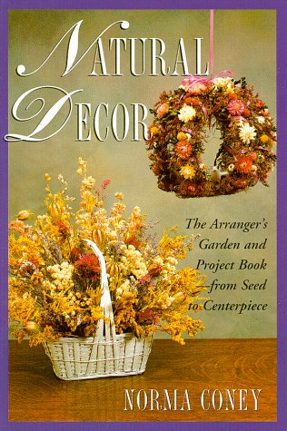 Natural Decor: The Natural Arranger's Garden and Project Book: Coney, Norma