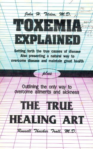 Toxemia Explained/ The True Healing Art: M. D. John H. Tilden & M. D Russell Thacker Trall