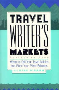 Travel Writer's Markets: Where to Sell Your Travel Articles and Place Your Press Releases: ...