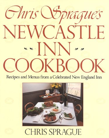 Chris Sprague's Newcastle Inn Cookbook: Recipes and Menus from a Celebrated New England Inn: ...