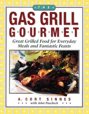 The Gas Grill Gourmet: Great Grilled Food for Everyday Meals and Fantastic Feasts: A. Cort Sinnes