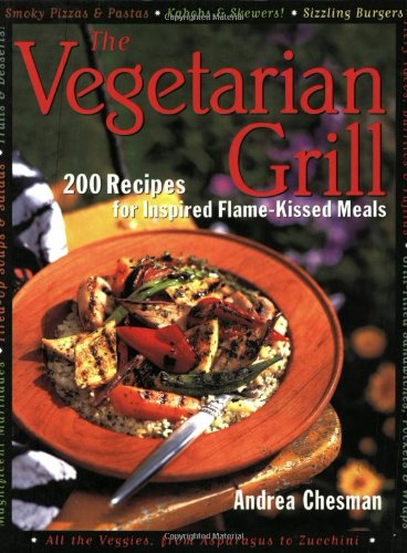 The Vegetarian Grill: 200 Recipes for Inspired Flame-Kissed Meals
