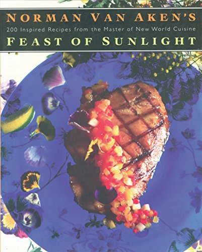 9781558321366: Norman Van Aken's Feast of Sunlight: 200 Inspired Recipes from the Master of New World Cuisine