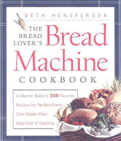 The Bread Lover's Bread Machine Cookbook: A Master Baker's 300 Favorite Recipes for Perfect-Every-Time Bread-From Every Kind of Machine (1558321551) by Beth Hensperger