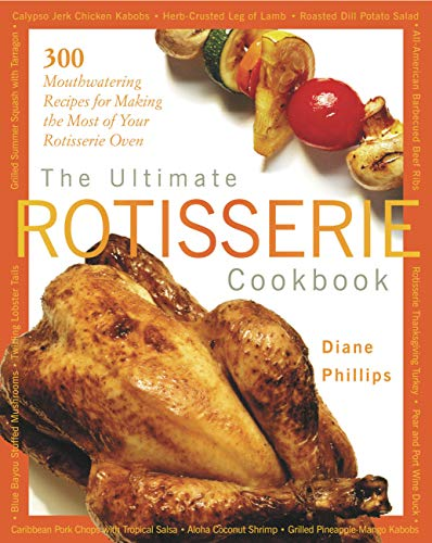 The Ultimate Rotisserie Cookbook: 300 Mouthwatering Recipes for Making the Most of Your Rotisserie ...