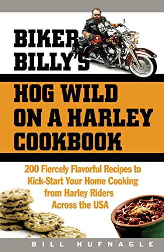 Biker Billy's Hog Wild on a Harley Cookbook: 200 Fiercely Flavorful Recipes to Kick-Start Your...