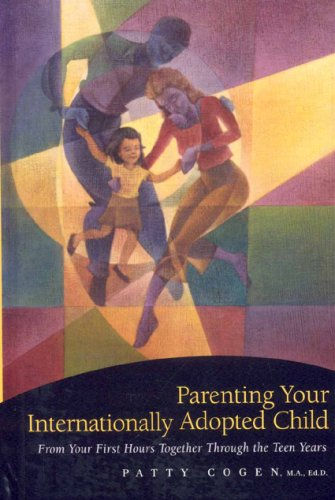 Parenting Your Internationally Adopted Child: From Your First Hours Together Through the Teen Years...