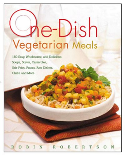 9781558323698: One-Dish Vegetarian Meals: 150 Easy, Wholesome, and Delicious Soups, Stews, Casseroles, Stir-Fries, Pastas, Rice Dishes, Chilis, and More