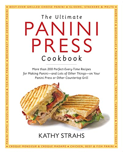 The Ultimate Panini Press Cookbook: More Than 200 Perfect-Every-Time Recipes for Making Panini - ...
