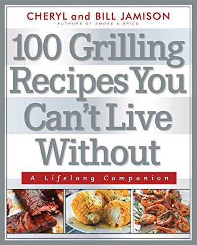 100 Grilling Recipes You Can't Live Without: A Lifelong Companion: Bill Jamison