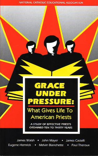9781558331600: Grace under Pressure: What Gives Life to American Priests, a Study of Effective Priests Ordained Ten to Thirty Years