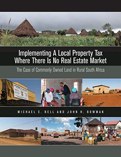 Implementing a Local Property Tax Where There Is No Real Estate Market: The Case of Commonly Owned Land in Rural South Africa (9781558441699) by Michael E. Bell; John H. Bowman