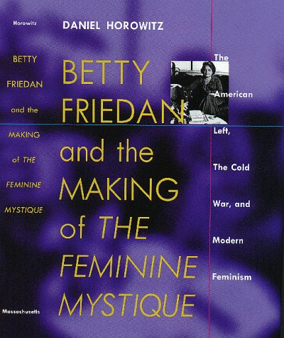 9781558491687: Betty Friedan and the Making of the Feminine Mystique: The American Left, the Cold War, and Modern Feminism (Culture, Politics, and the Cold War)