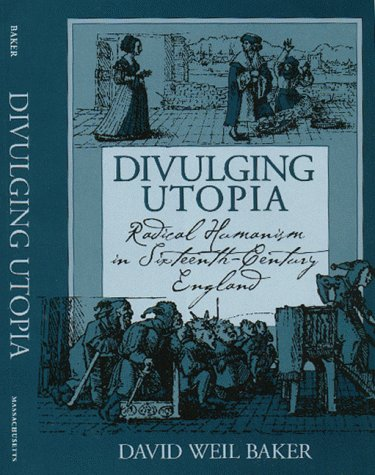 Divulging Utopia: radical humanism in sixteenth-century England.: Baker, David Weil