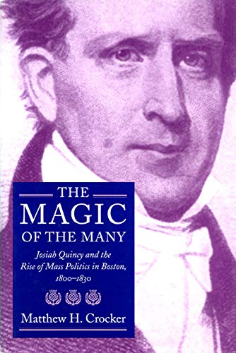 The Magic Of The Many : Josiah Quincy And The Rise Of Mass Politics In Boston , 1800 - 1830