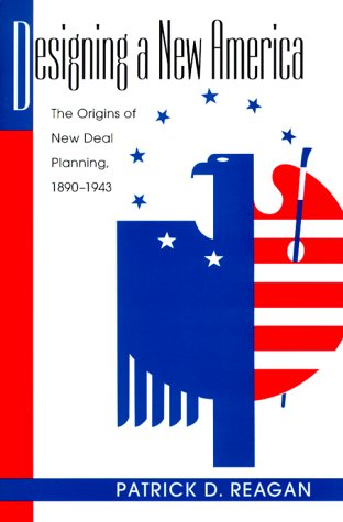 Designing a New America: The Origins of New Deal Planning, 1890-1943 (Political Development of th...