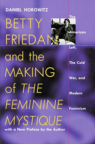 "Betty Friedan and the Making of ""The Feminine Mystique"": The American Left, the Cold War, and Modern Feminism (Culture, Politics and the Cold War) (1558492763) by Daniel Horowitz"