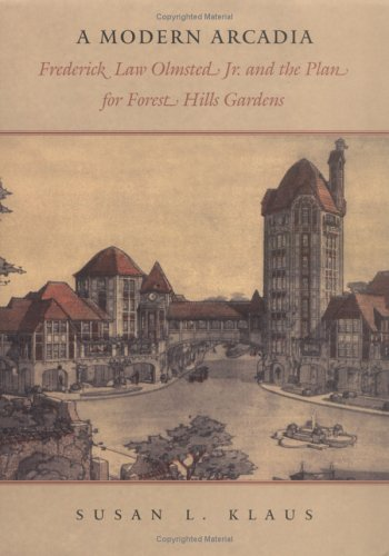 A Modern Arcadia: Frederick Law Olmsted Jr. and the Plan for Forest Hills Gardens: Klaus, Susan L.