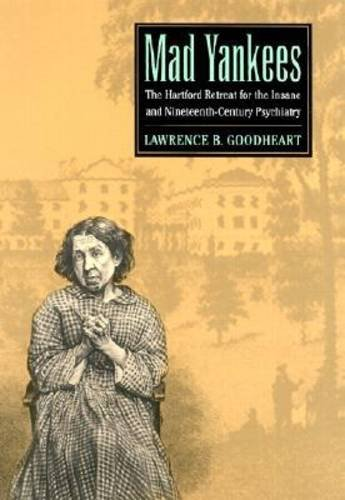 Mad Yankees: The Hartford Retreat for the Insane and Nineteenth-Century Psychiatry: Goodheart, ...