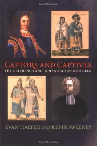 Captors and Captives The 1704 French and Indian Raid on Deerfield: Haefeli Evan and Sweeney Kevin