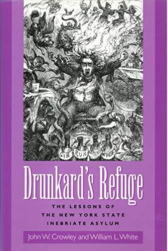Drunkard's Refuge: The Lessons of the New York State Inebriate Asylum: Crowley, John