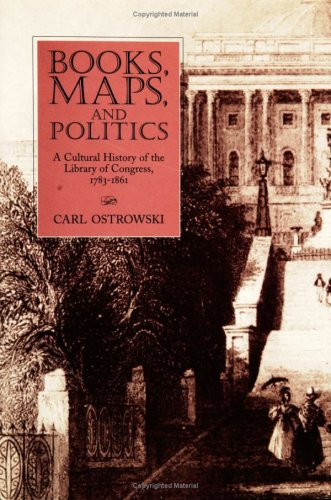 Books, Maps, and Politics, A Cultural History of the Library of Congress, 1783-1861
