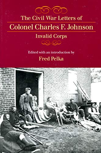 The Civil War Letters of Colonel Charles F. Johnson, Invalid Corps: Charles F. Johnson