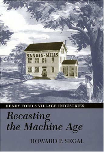 Recasting the Machine Age: Henry Ford's Village Industries: Segal, Howard P.