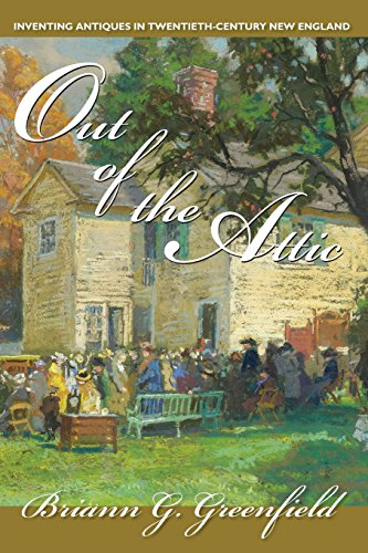 Out of the Attic: Inventing Antiques in Twentieth-Century New England (Public History in Historical...
