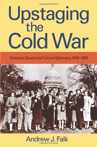 Upstaging the Cold War: American Dissent and Cultural Diplomacy, 1940-1960 (Culture, Politics, and ...