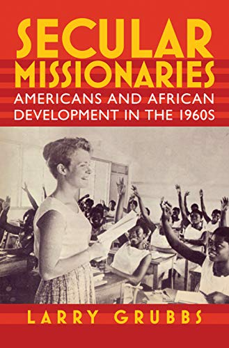 Secular Missionaries: Americans and African Development in the 1960s (Culture, Politics, and the ...