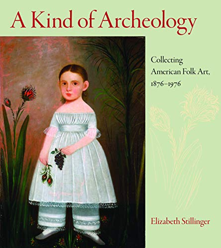 9781558497443: Stillinger, E: A Kind of Archaeology: Collecting American Folk Art, 1876-1976