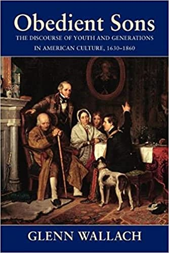 Obedient Sons: The Discourse of Youth and Generations in American Culture, 1630-1860: Glenn Wallach