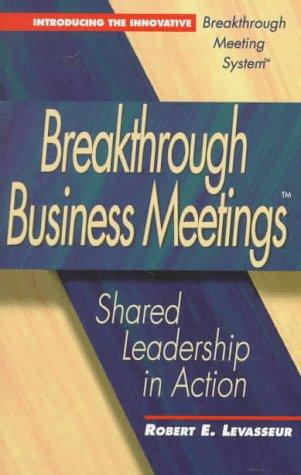 Breakthrough Business Meetings: Shared Leadership in Action: Levasseur, Robert E.