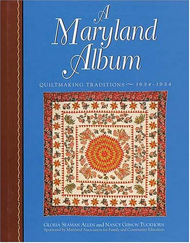A Maryland Album : Quiltmaking Traditions 1634-1934: Gloria Seaman Allen and Nancy Gibson Tuckhorn