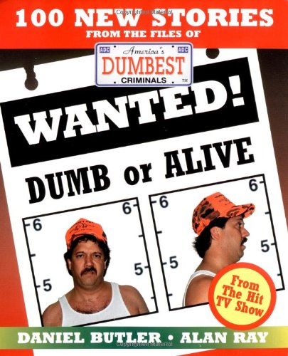Wanted! Dumb or Alive: 100 New Stories from the Files of America's Dumbest Criminals (1558534210) by Daniel R. Butler; Alan Ray
