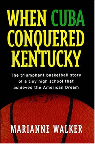 When Cuba Conquered Kentucky: The Triumphant Basketball Story Of A Tiny High School That Achieved...