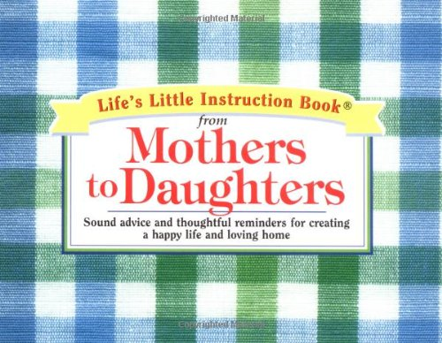 9781558538320: Life's Little Instruction Book from Mothers to Daughters: Sound Advice and Thoughtful Reminders for Creating a Happy Life and a Loving Home (Life's Little Instruction Books (Unnumbered))