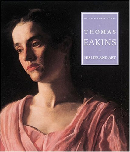 Thomas Eakins: His Life and Art: William Innes Homer