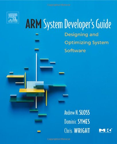 ARM System Developer's Guide: Designing and Optimizing: Andrew Sloss; Dominic