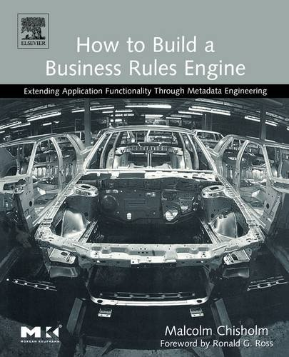 9781558609181: How to Build a Business Rules Engine: Extending Application Functionality through Metadata Engineering (The Morgan Kaufmann Series in Data Management Systems)