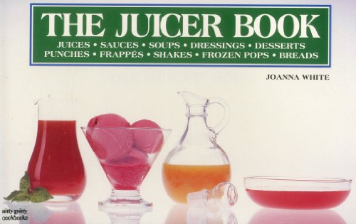 The Juicer Book: Juices, Sauces, Soups, Dressings, Desserts, Punches, Frappes, Shakes, Frozen Pop...