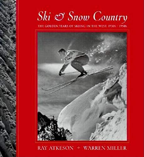 Ski and Snow Country: The Golden Years of Skiing in the West, 1930s-1950s: Atkeson, Ray; Miller, ...